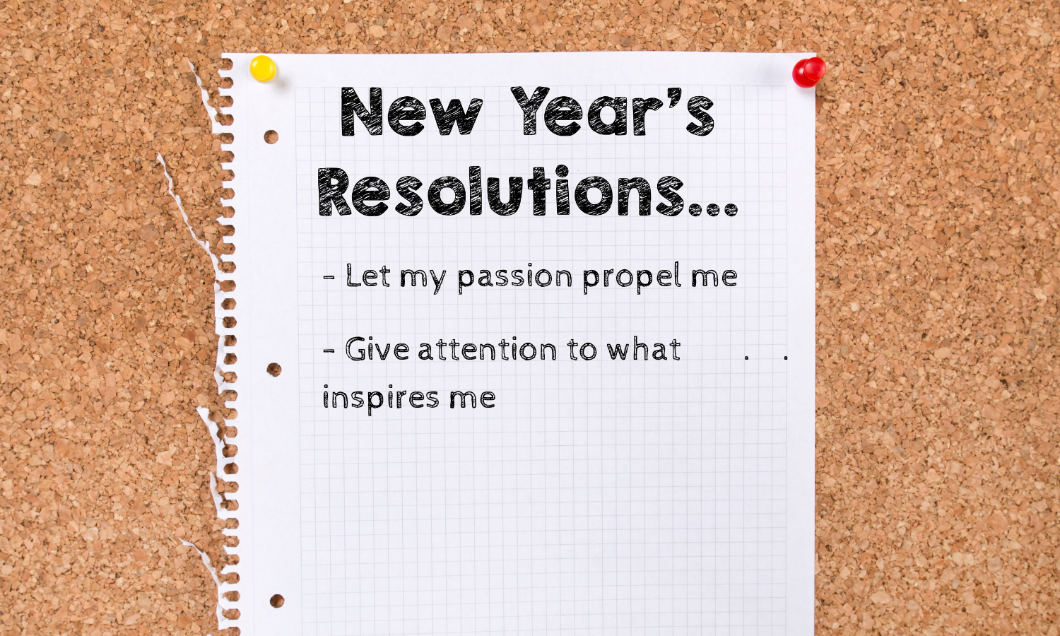 piece of paper tacked to a corkboard. paper says new year's resolutions...let my passion propel me, give attention to what inspires me